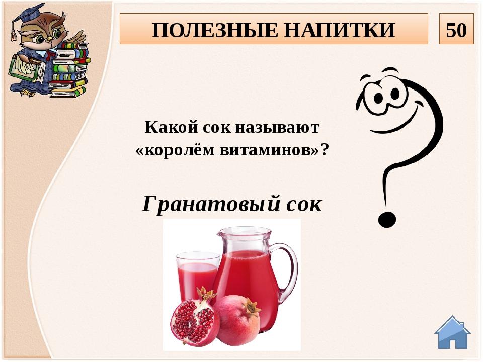 Гранатовый сок Какой сок называют «королём витаминов»? 50 ПОЛЕЗНЫЕ НАПИТКИ