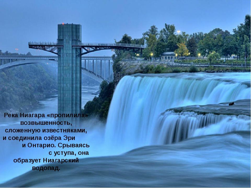 Река Ниагара «пропилила» возвышенность, сложенную известняками, и соединила о...