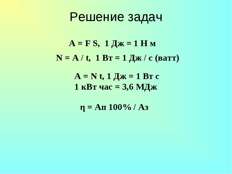 Решение задач N = A / t, 1 Вт = 1 Дж / с (ватт) A = N t, 1 Дж = 1 Вт с 1 кВт...