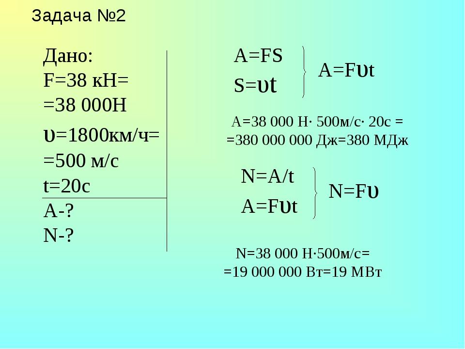 Задача №2 A=FS S=υt N=A/t A=Fυt A=38 000 H· 500м/c· 20c = =380 000 000 Дж=380...