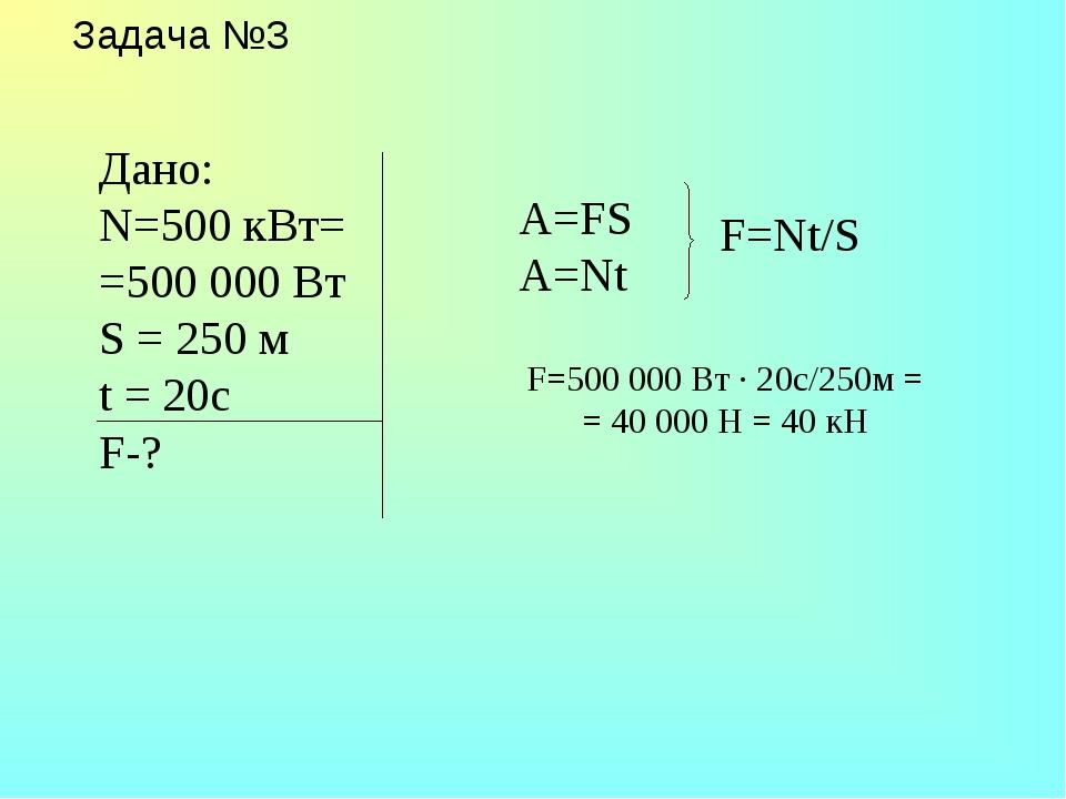 Задача №3 A=FS A=Nt F=500 000 Вт · 20c/250м = = 40 000 Н = 40 кН