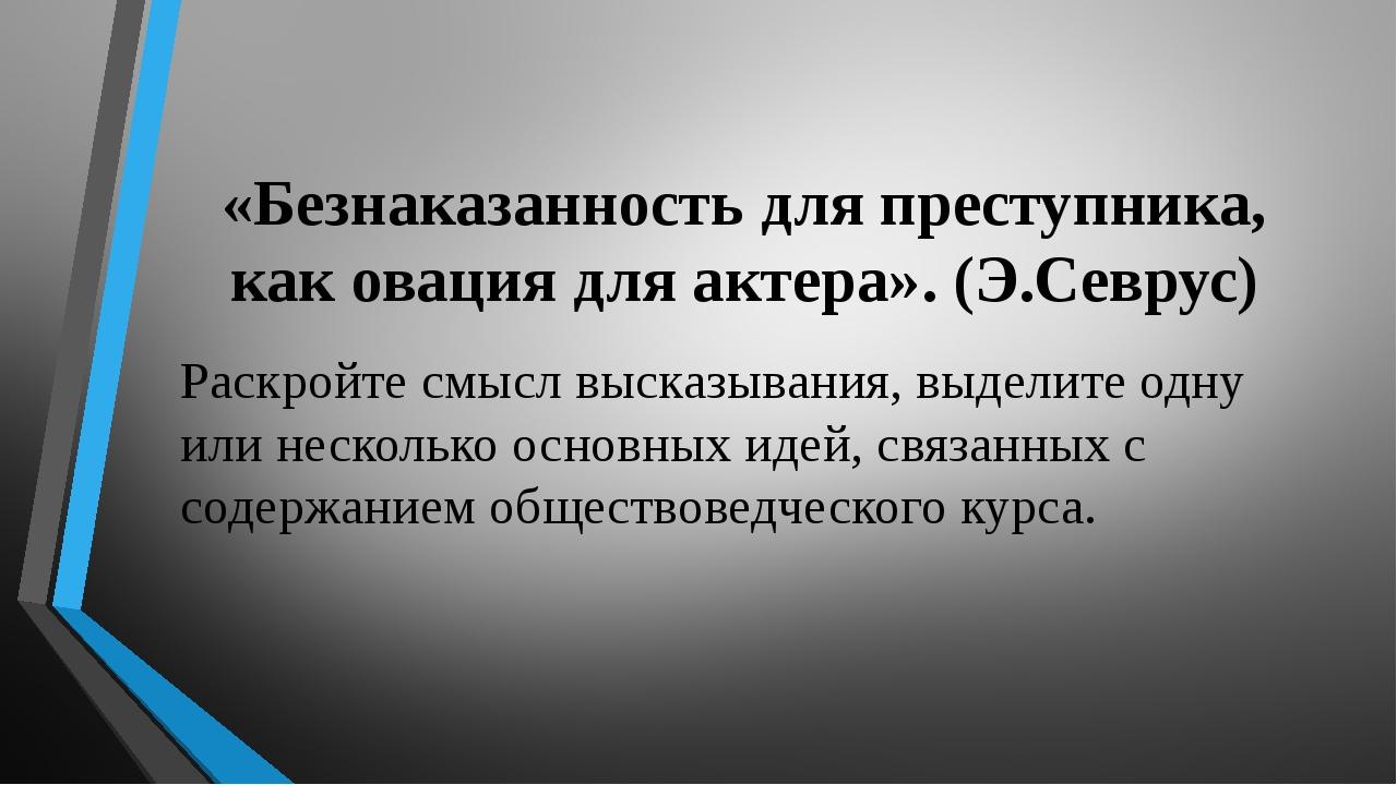 «Безнаказанность для преступника, как овация для актера». (Э.Севрус) Раскрой...