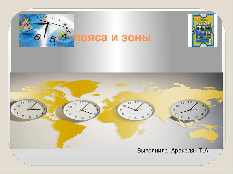 Часовые пояса и зоны Выполнила Аракелян Т.А.