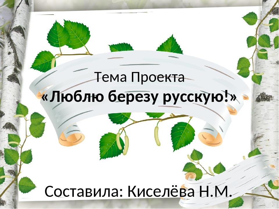 Тема Проекта «Люблю березу русскую!» Составила: Киселёва Н.М.