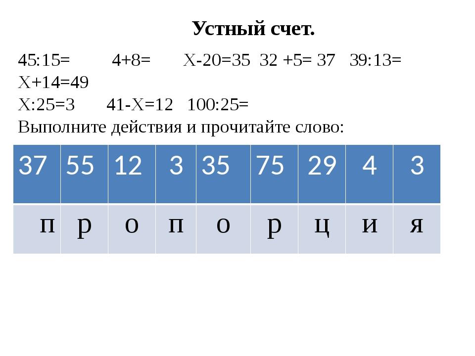 Устный счет. 45:15= 4+8= Х-20=35 32 +5= 37 39:13= Х+14=49 Х:25=3 41-Х=12 100...