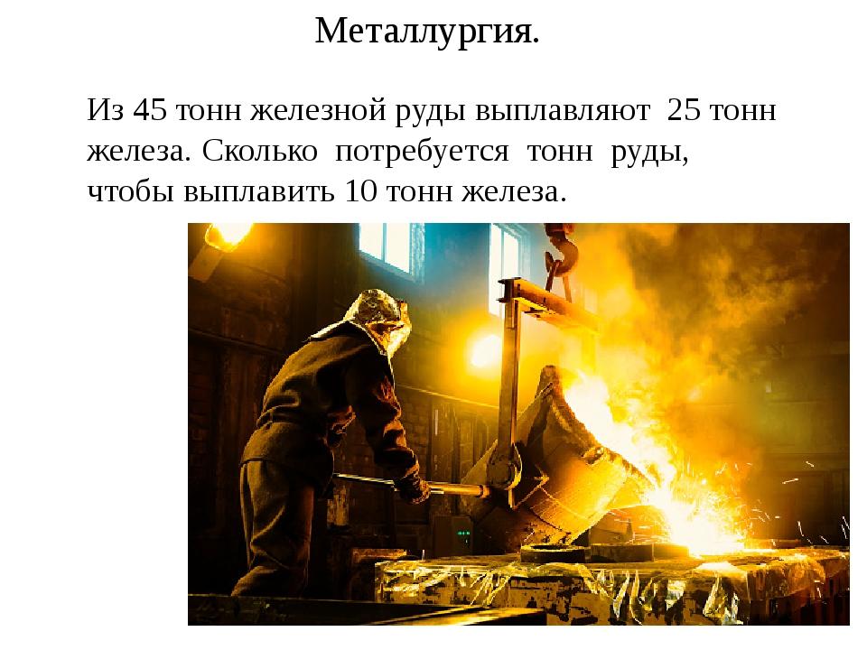 Металлургия. Из 45 тонн железной руды выплавляют 25 тонн железа. Сколько потр...