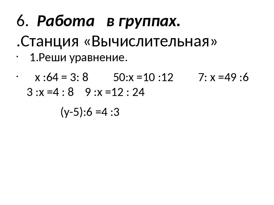 6. Работа в группах. .Станция «Вычислительная» 1.Реши уравнение. х :64 = 3: 8...