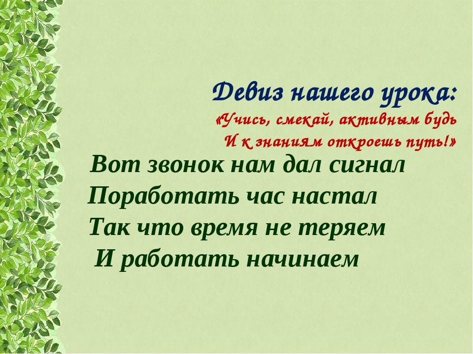 Девиз нашего урока: «Учись, смекай, активным будь И к знаниям откроешь путь!»...