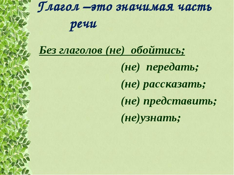 Глагол –это значимая часть речи Без глаголов (не) обойтись; (не) передать;...