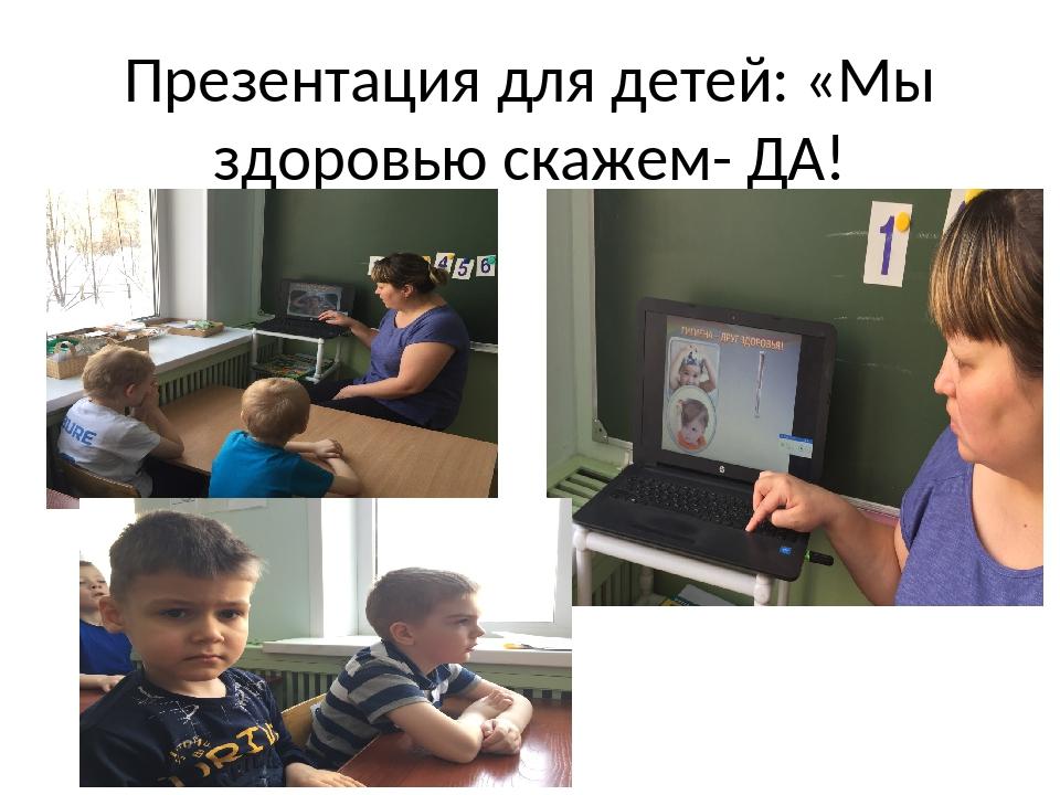 Презентация для детей: «Мы здоровью скажем- ДА!