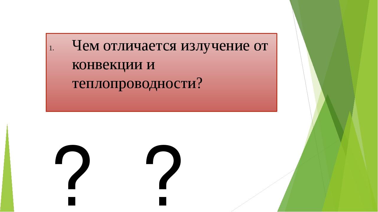 Чем отличается излучение от конвекции и теплопроводности? ? ? ?