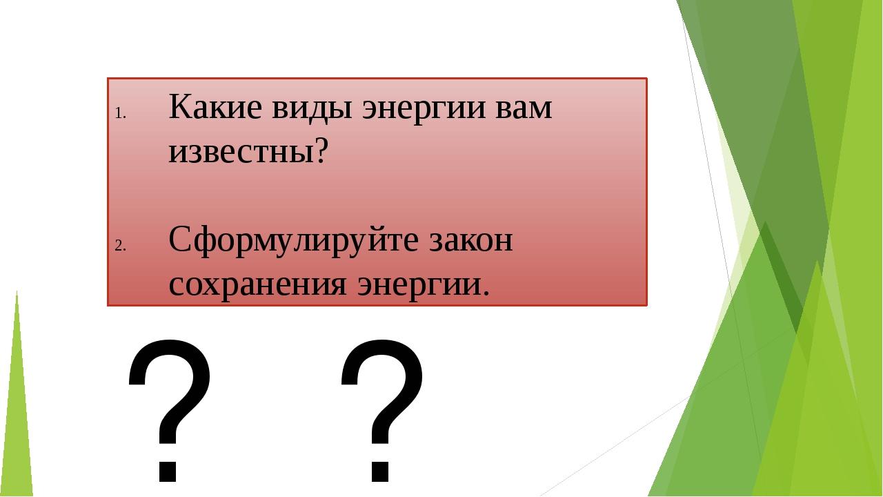 Какие виды энергии вам известны? Сформулируйте закон сохранения энергии. ? ? ?