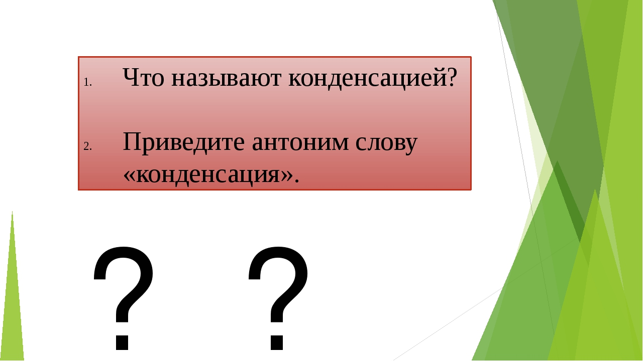 Что называют конденсацией? Приведите антоним слову «конденсация». ? ? ?