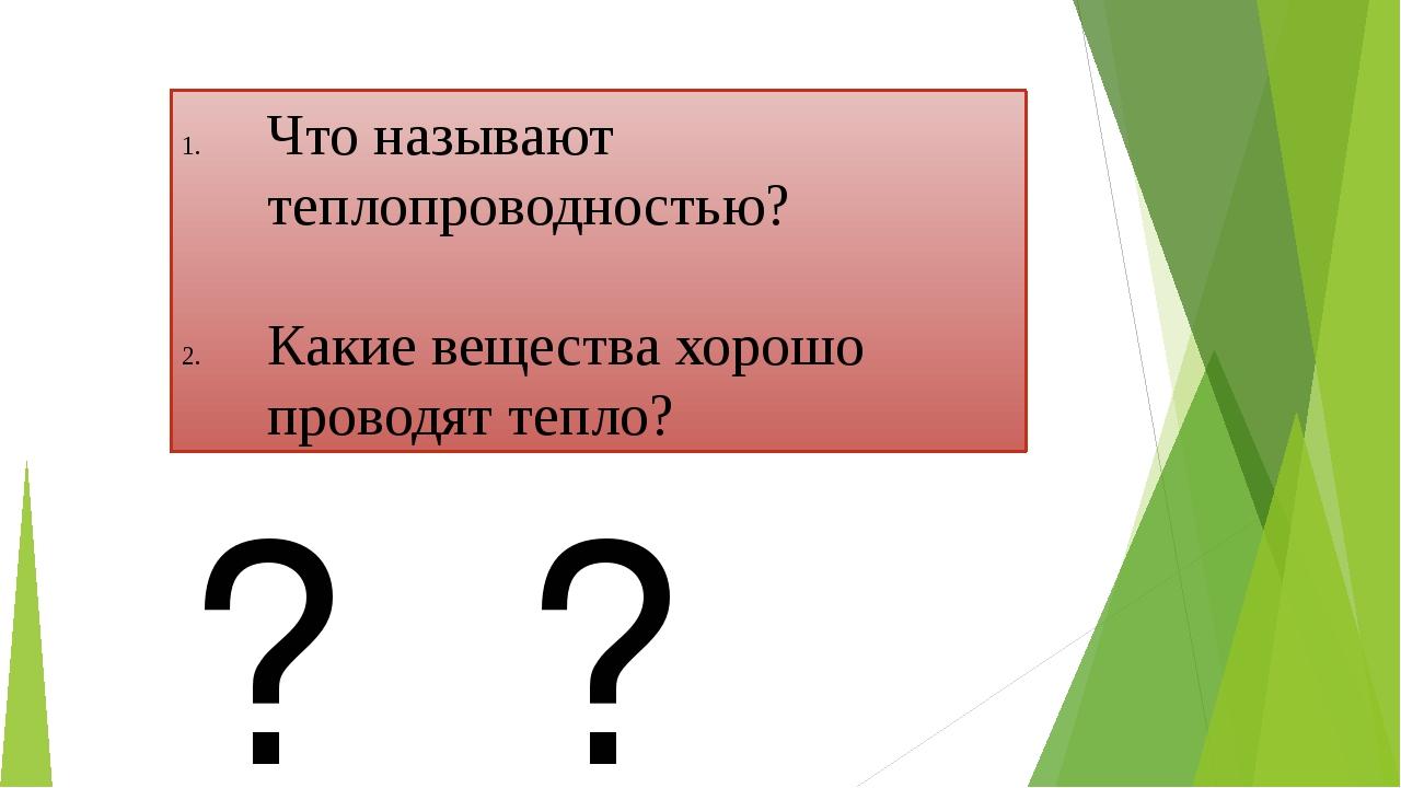 Что называют теплопроводностью? Какие вещества хорошо проводят тепло? ? ? ?