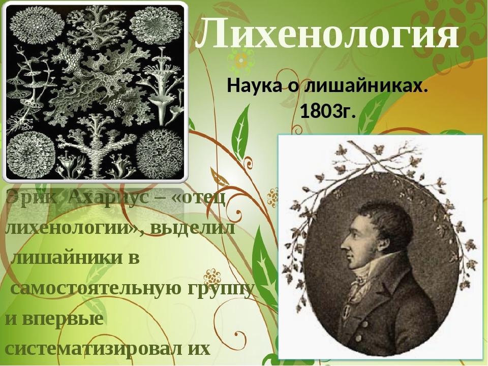 Лихенология Эрик Ахариус – «отец лихенологии», выделил лишайники в самостояте...