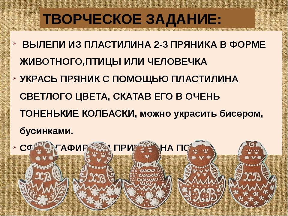ВЫЛЕПИ ИЗ ПЛАСТИЛИНА 2-3 ПРЯНИКА В ФОРМЕ ЖИВОТНОГО,ПТИЦЫ ИЛИ ЧЕЛОВЕЧКА УКРАС...