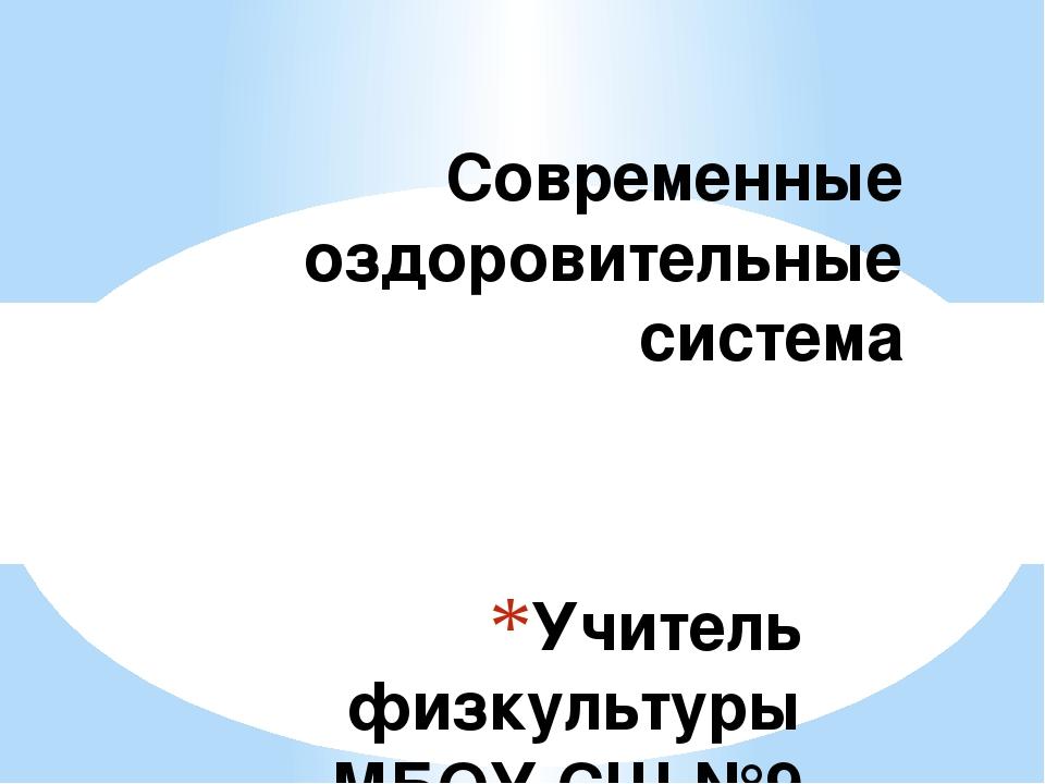 Учитель физкультуры МБОУ СШ №9 Борисова Т.А Современные оздоровительные система