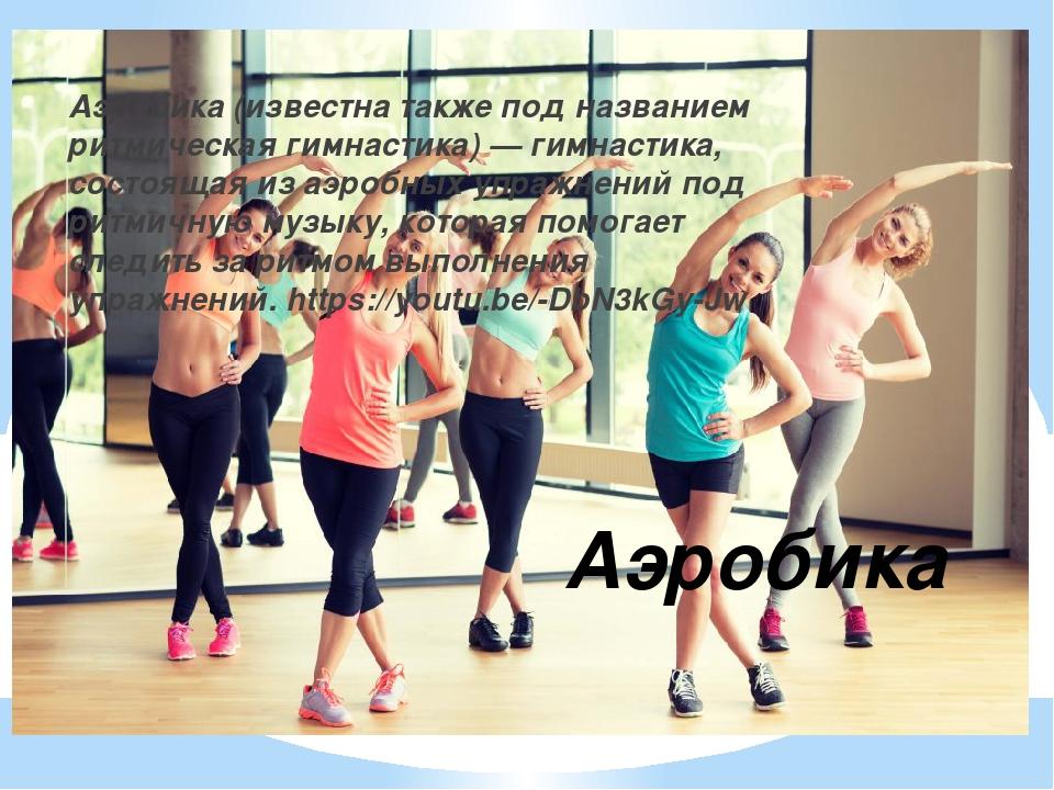 Аэробика Аэробика (известна также под названием ритмическая гимнастика) — гим...