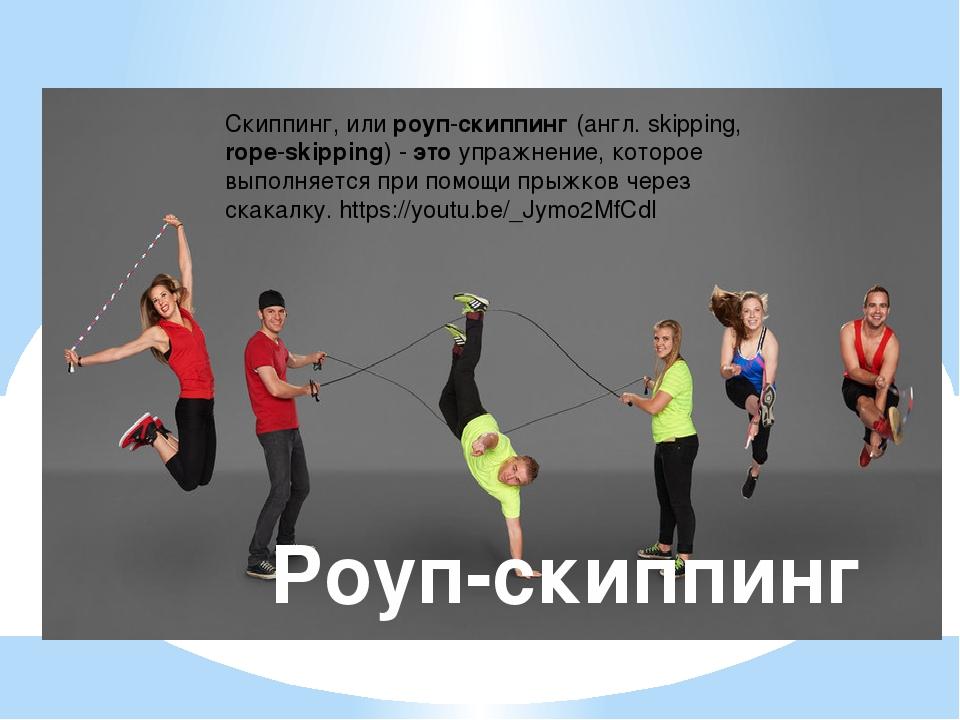 Роуп-скиппинг Скиппинг, или роуп-скиппинг (англ. skipping, rope-skipping) - э...