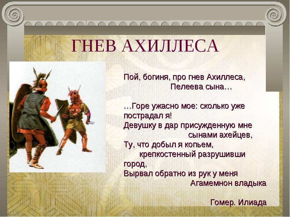 ГНЕВ АХИЛЛЕСА Пой, богиня, про гнев Ахиллеса, Пелеева сына… …Горе ужасно мое:...