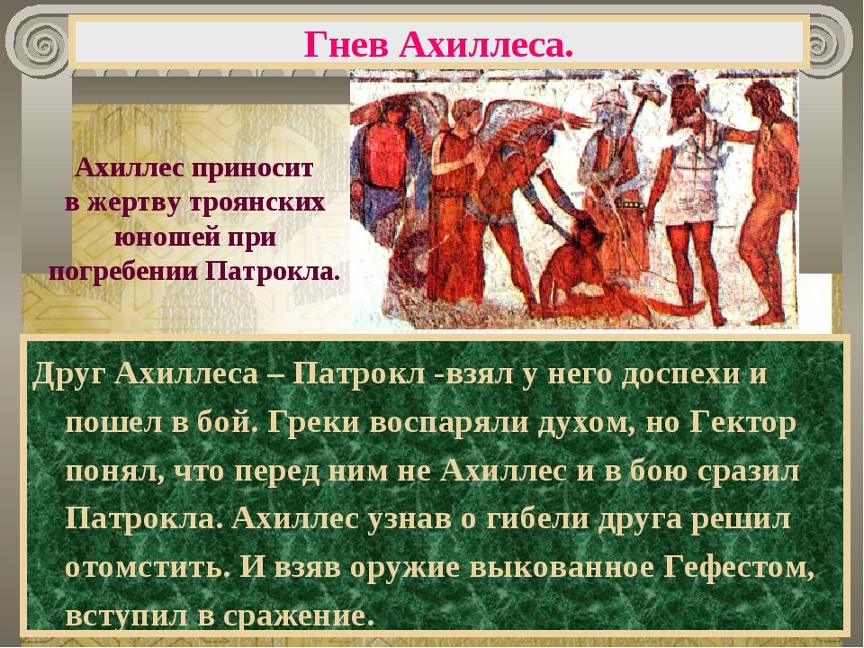 Друг Ахиллеса – Патрокл -взял у него доспехи и пошел в бой. Греки воспаряли д...