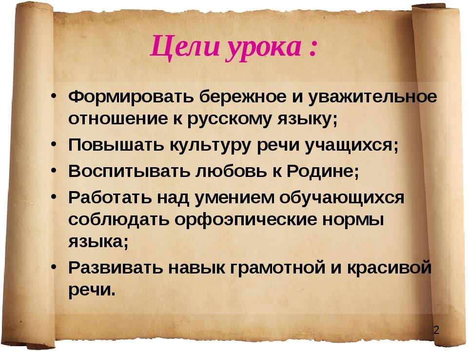 Цели урока : Формировать бережное и уважительное отношение к русскому языку;...