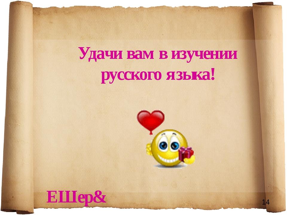Удачи вам в изучении русского языка! ЕШер&