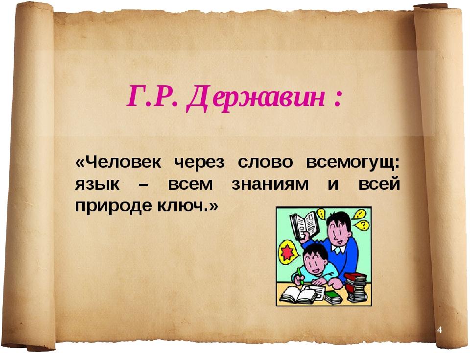 Г.Р. Державин : «Человек через слово всемогущ: язык – всем знаниям и всей при...