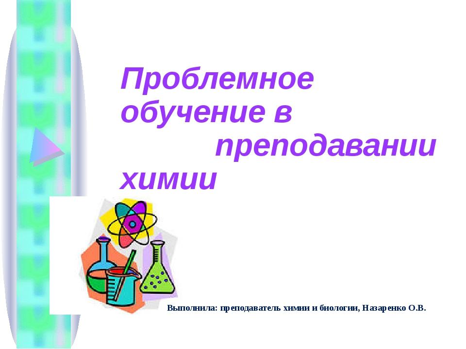 Проблемное обучение в преподавании химии Выполнила: преподаватель химии и би...