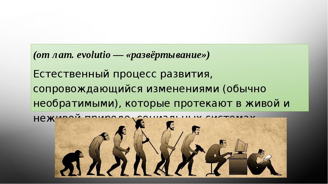 Эволюция (от лат. evolutio — «развёртывание») Естественный процесс развития,...