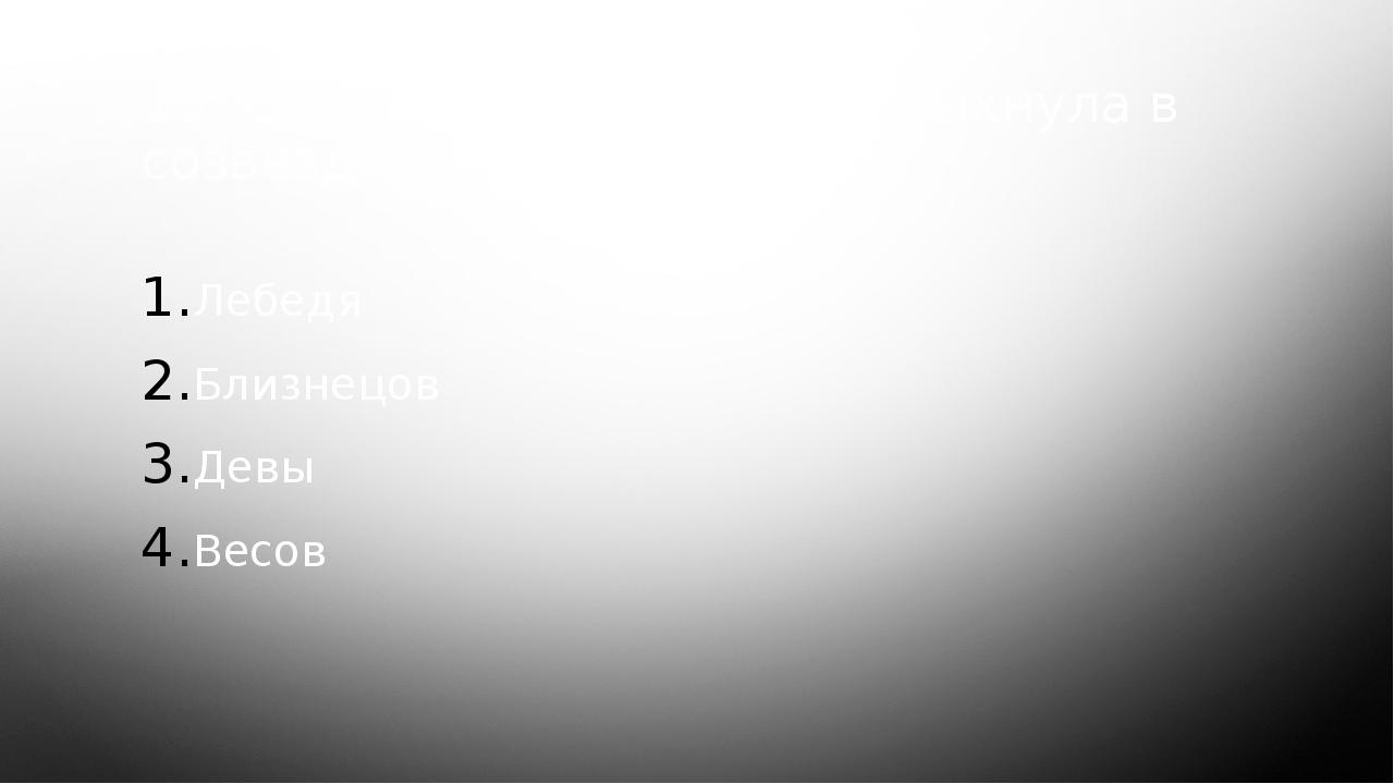 10. Одна из новых звезд вспыхнула в созвездии… Лебедя Близнецов Девы Весов