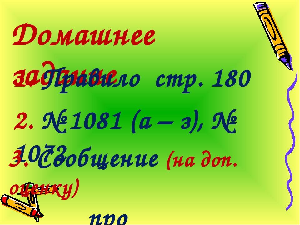 Домашнее задание 1. Правило стр. 180 2. № 1081 (а – з), № 1072 3. Сообщение (...