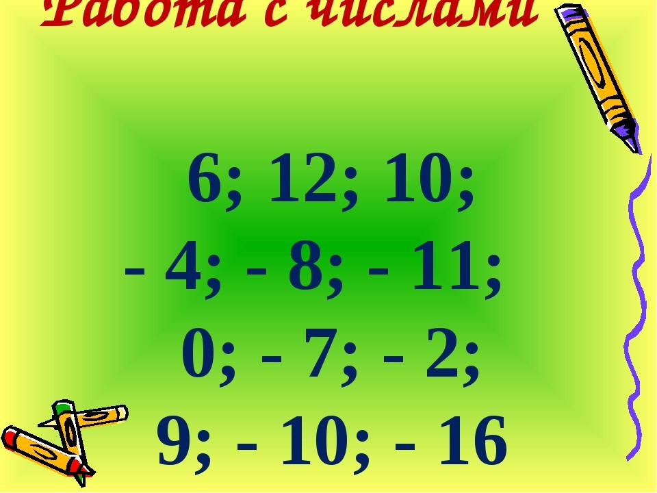 Работа с числами 6; 12; 10; - 4; - 8; - 11; 0; - 7; - 2; 9; - 10; - 16