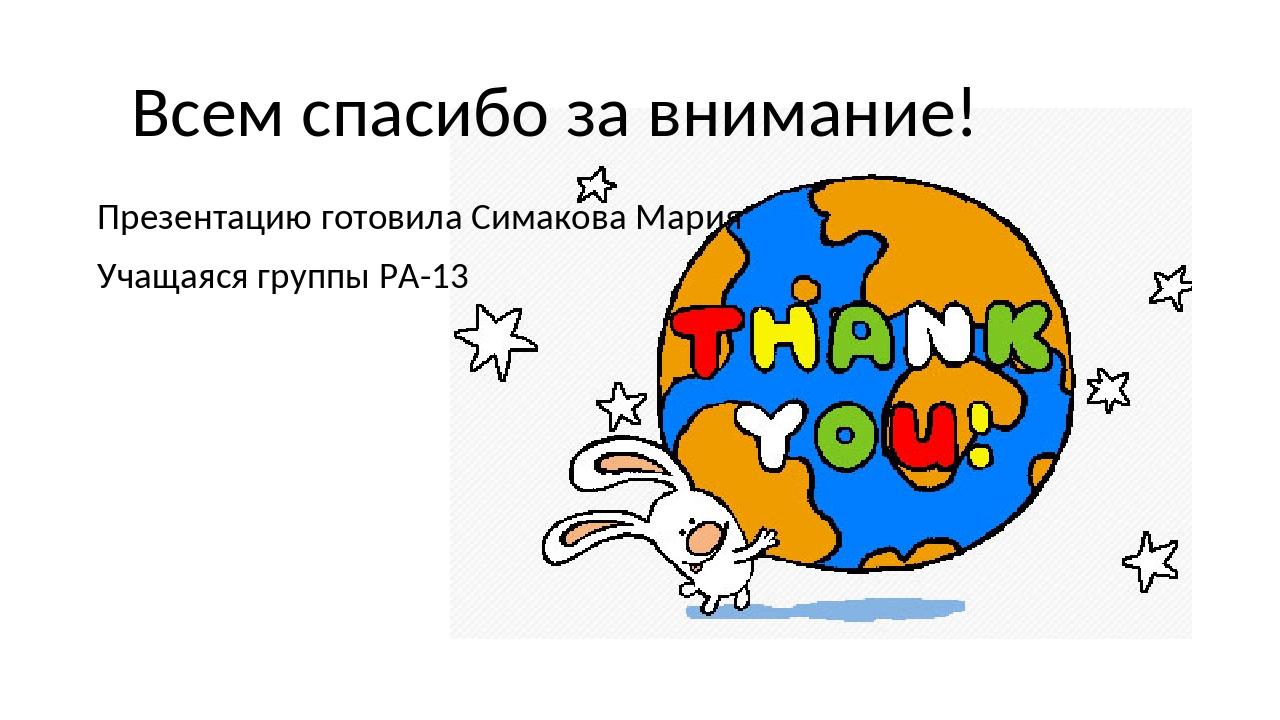 Презентацию готовила Симакова Мария Учащаяся группы РА-13 Всем спасибо за вни...