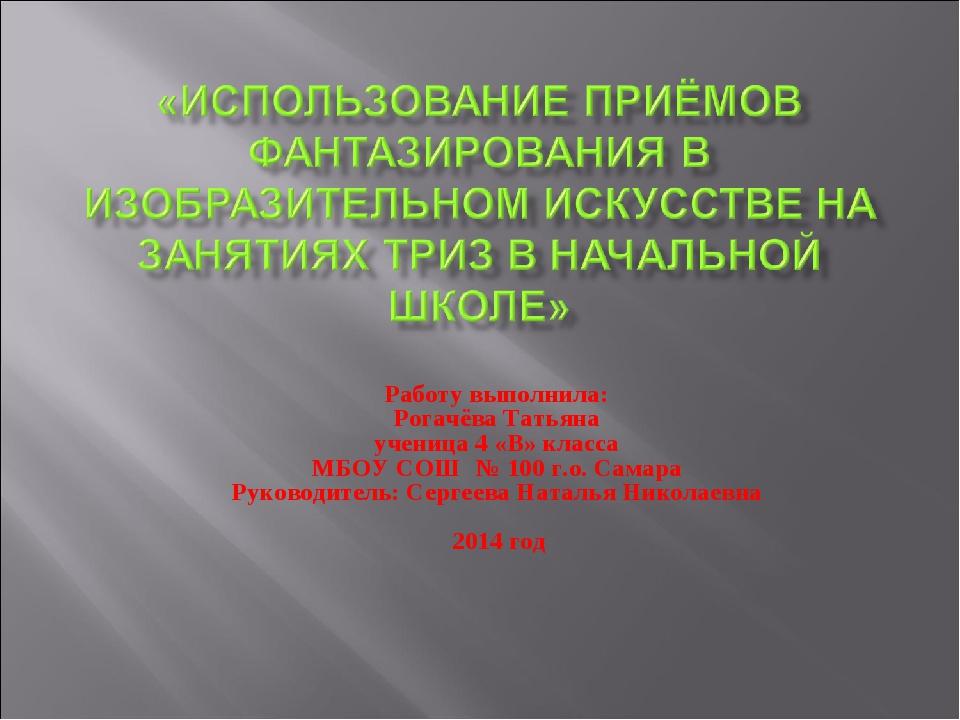 Работу выполнила: Рогачёва Татьяна ученица 4 «В» класса МБОУ СОШ № 100 г.о. С...