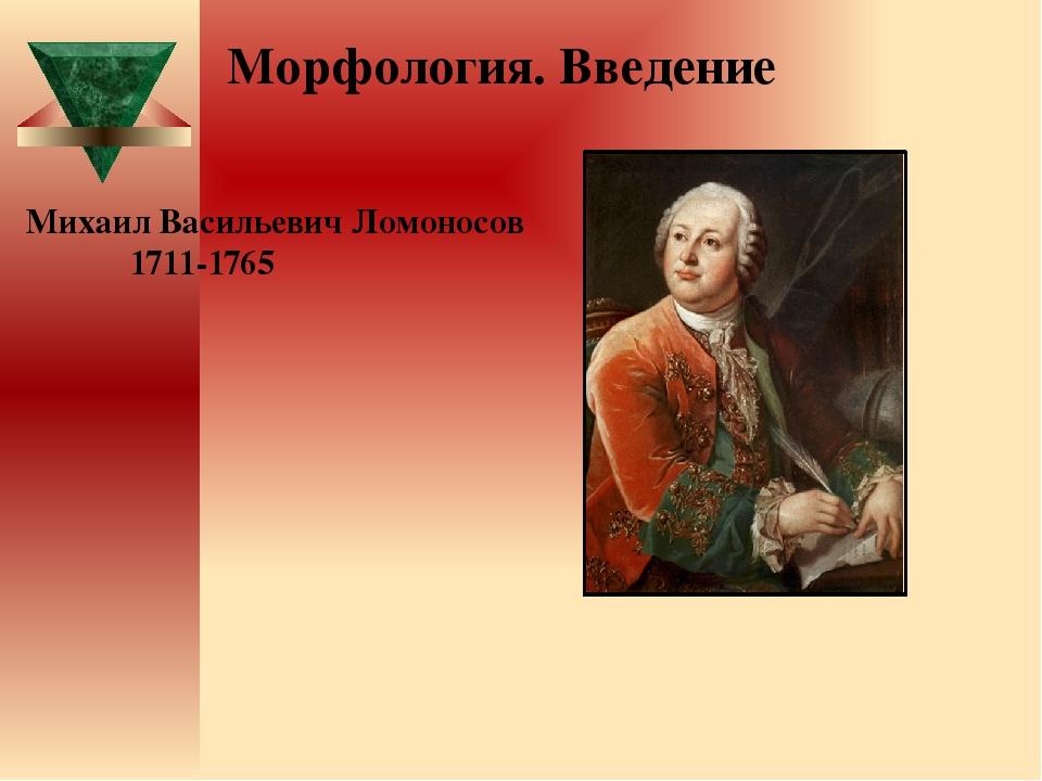 Михаил Васильевич Ломоносов 1711-1765 Морфология. Введение
