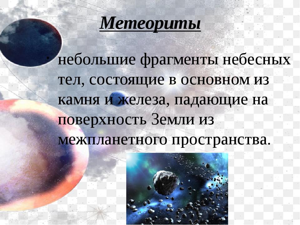 Метеориты небольшие фрагменты небесных тел, состоящие в основном из камня и ж...