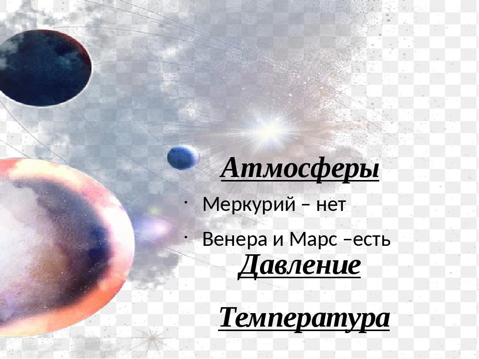 Атмосферы Меркурий – нет Венера и Марс –есть Температура Давление