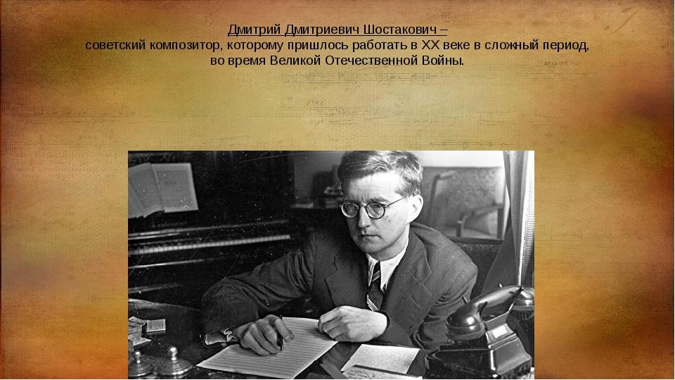 Дмитрий Дмитриевич Шостакович – советский композитор, которому пришлось работ...