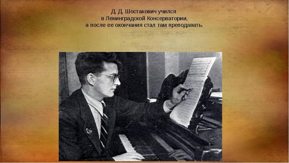 Д. Д. Шостакович учился в Ленинградской Консерватории, а после ее окончания с...
