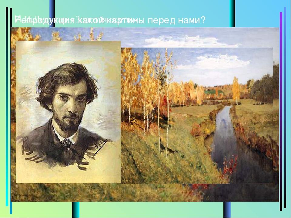 Репродукция какой картины перед нами? И.И.Левитан «Золотая осень»