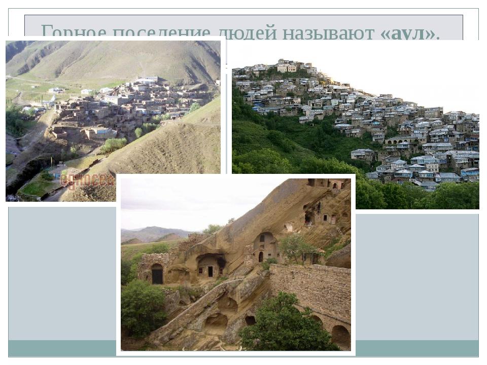 Горное поселение людей называют «аул».