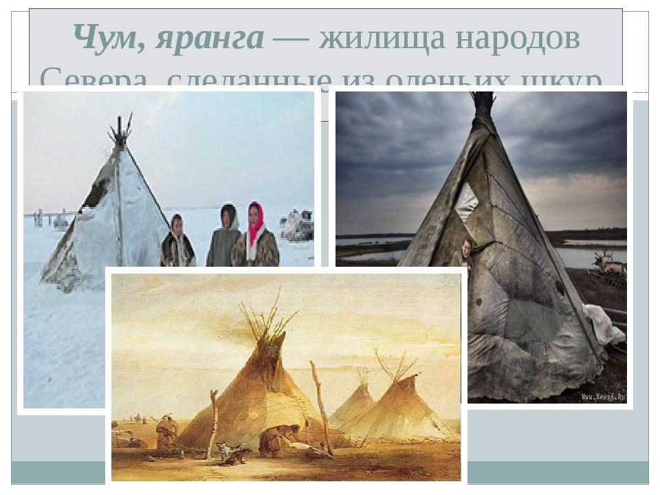 Чум, яранга — жилища народов Севера, сделанные из оленьих шкур.