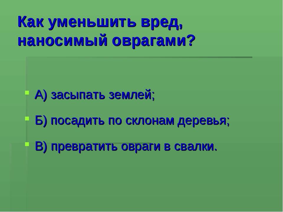 Как уменьшить вред, наносимый оврагами? А) засыпать землей; Б) посадить по ск...