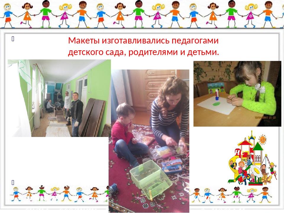 Макеты изготавливались педагогами детского сада, родителями и детьми.