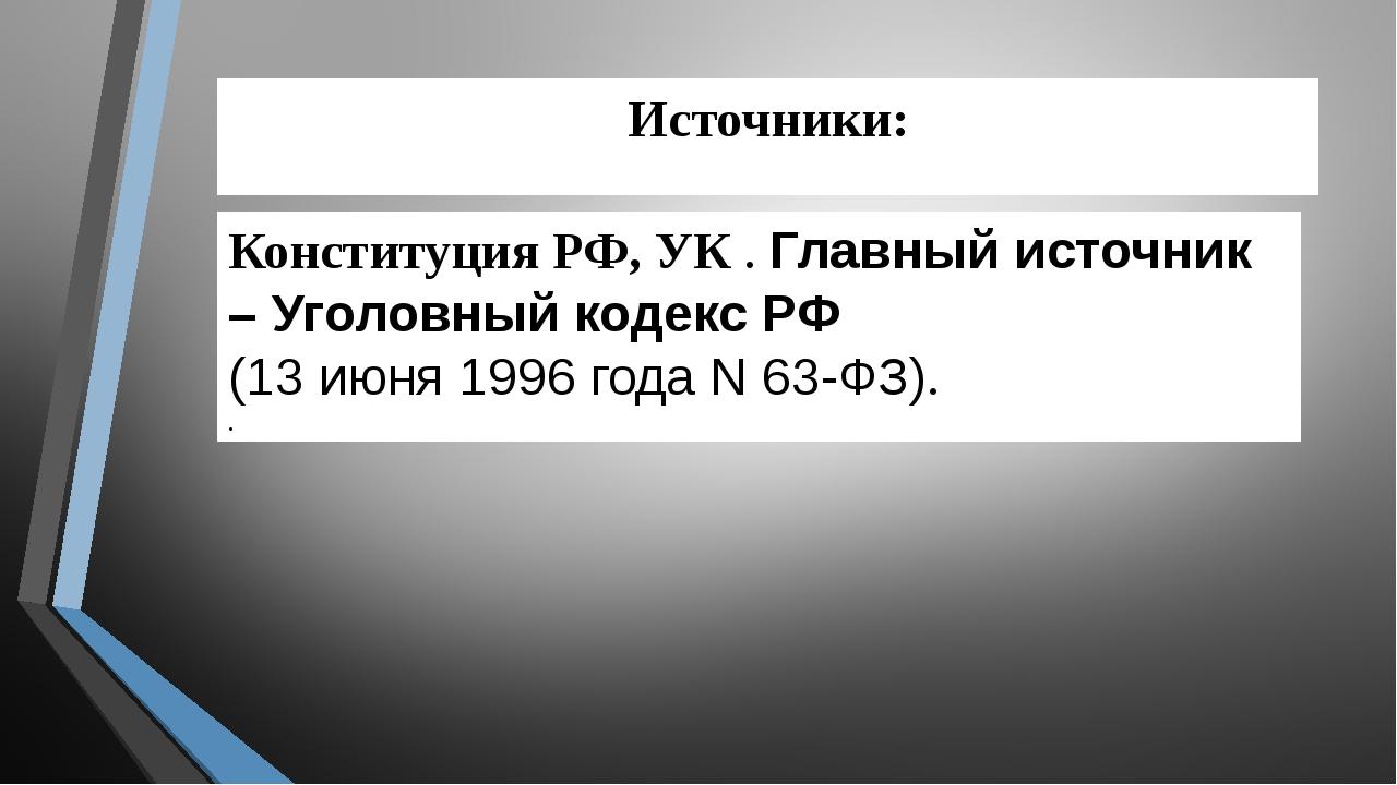 Источники: Конституция РФ, УК . Главный источник – Уголовный кодекс РФ (13ию...