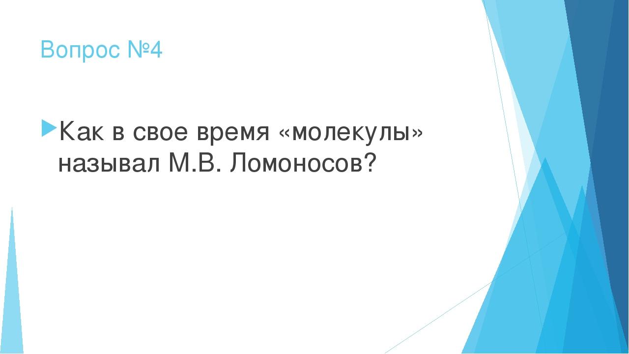 Вопрос №4 Как в свое время «молекулы» называл М.В. Ломоносов?