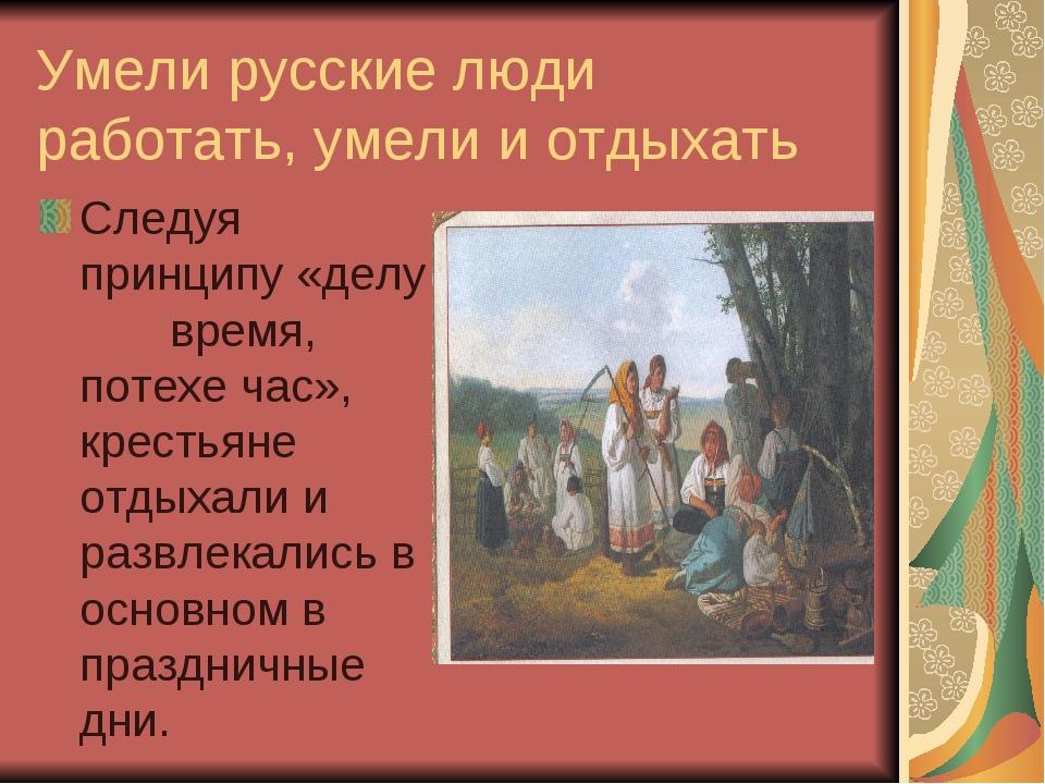 Умели русские люди работать, умели и отдыхать Следуя принципу «делу время, по...