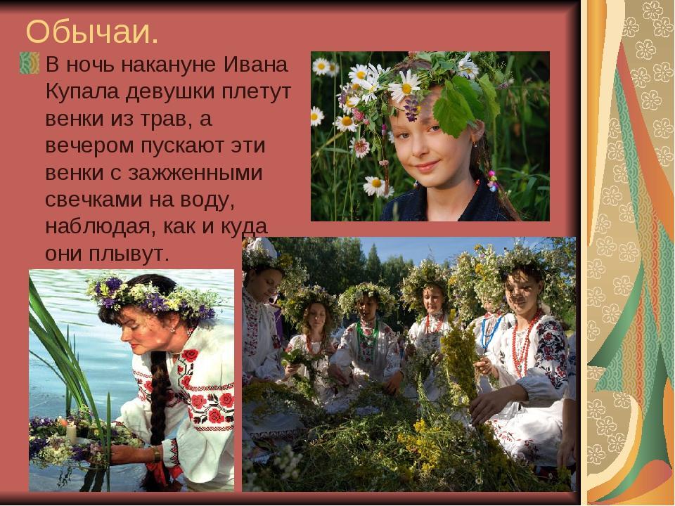 Обычаи. В ночь накануне Ивана Купала девушки плетут венки из трав, а вечером...