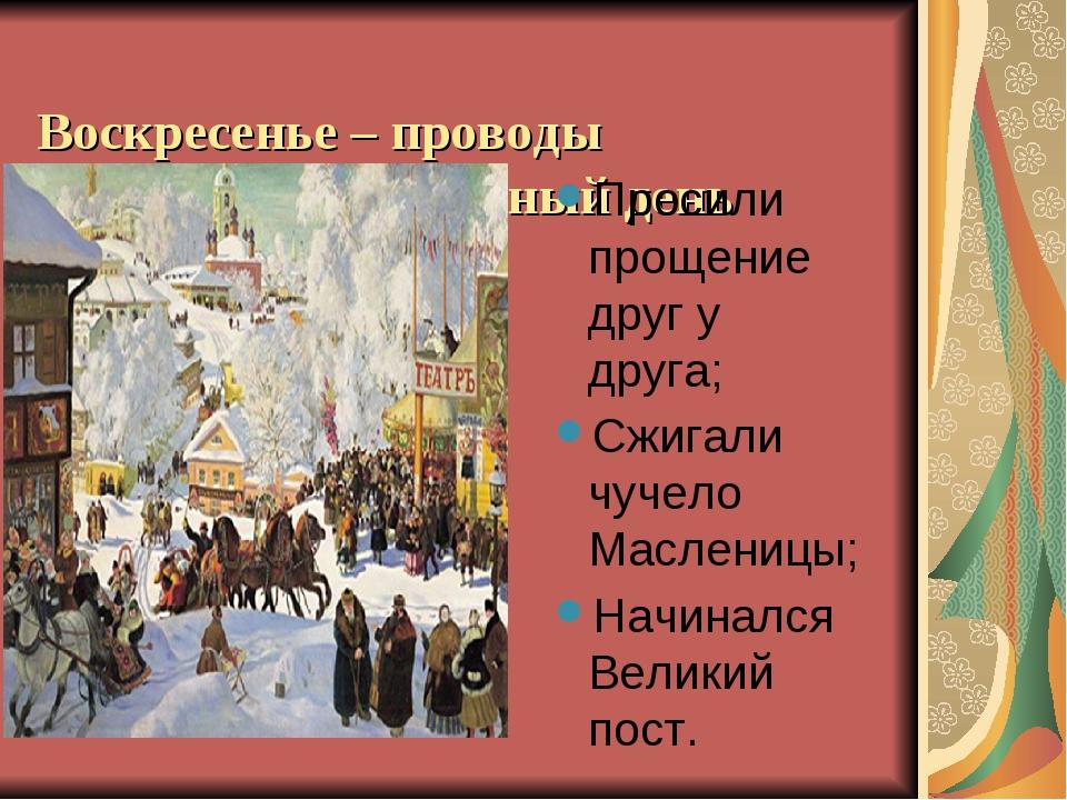 Воскресенье – проводы Масленицы, прощёный день Просили прощение друг у друга...